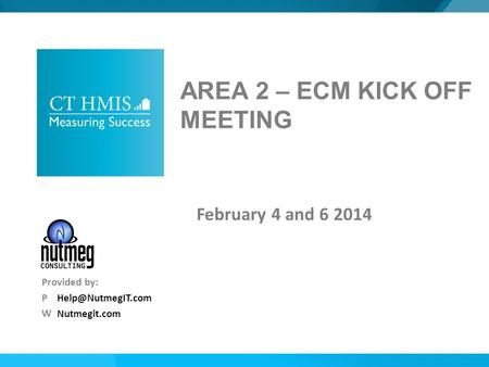 Nutmegit.com Provided by: P W AREA 2 – ECM KICK OFF MEETING February 4 and 6 2014.