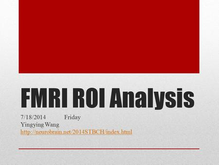 FMRI ROI Analysis 7/18/2014 Friday Yingying Wang
