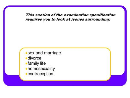This section of the examination specification requires you to look at issues surrounding: sex and marriage divorce family life homosexuality contraception.