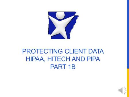 PROTECTING CLIENT DATA HIPAA, HITECH AND PIPA PART 1B.