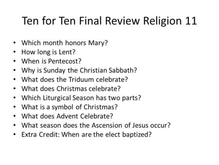 Ten for Ten Final Review Religion 11 Which month honors Mary? How long is Lent? When is Pentecost? Why is Sunday the Christian Sabbath? What does the Triduum.