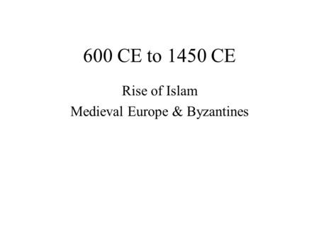 600 CE to 1450 CE Rise of Islam Medieval Europe & Byzantines.