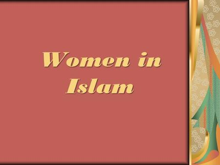 Women in Islam. Understanding their MIND -Thinking their way Relating to their HEART -Feeling the joys and needs Start walking in their WAY -Getting into.