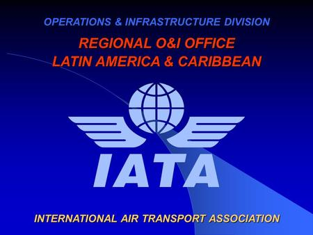 OPERATIONS & INFRASTRUCTURE DIVISION REGIONAL O&I OFFICE LATIN AMERICA & CARIBBEAN INTERNATIONAL AIR TRANSPORT ASSOCIATION.