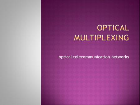 Optical telecommunication networks.  Introduction  Multiplexing  Optical Multiplexing  Components of Optical Mux  Application  Advantages  Shortcomings/Future.