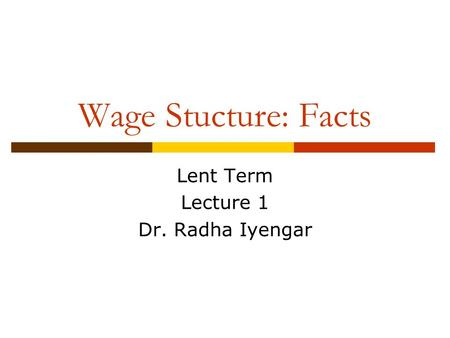 Wage Stucture: Facts Lent Term Lecture 1 Dr. Radha Iyengar.
