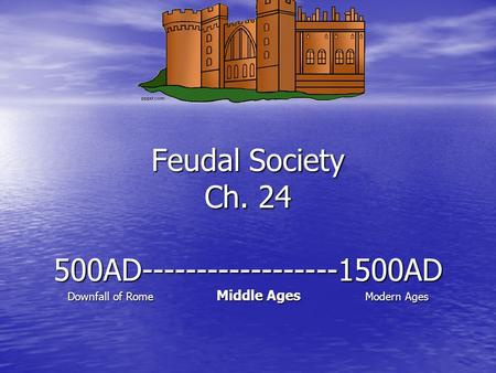 Feudal Society Ch. 24 500AD------------------1500AD Downfall of Rome Middle Ages Modern Ages.