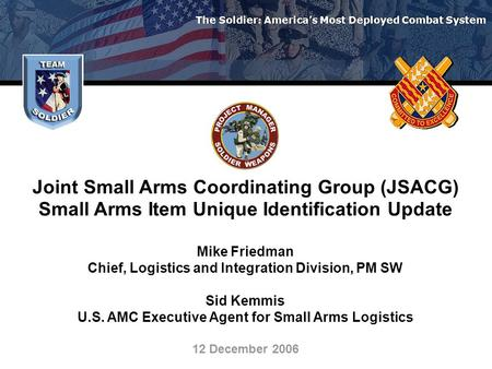 The Soldier: America's Most Deployed Combat System Joint Small Arms Coordinating Group (JSACG) Small Arms Item Unique Identification Update Mike Friedman.