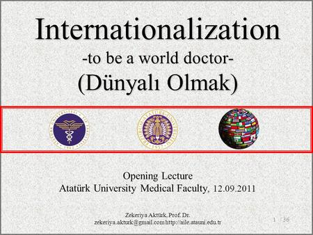 / 361 Opening Lecture Atatürk University Medical Faculty, 12.09.2011 Internationalization -to be a world doctor- (Dünyalı Olmak) Zekeriya Aktürk, Prof.