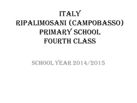 ITALY RIPALIMOSANI (CAMPOBASSO) PRIMARY SCHOOL FOURTH CLASS SCHOOL YEAR 2014/2015.