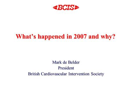 What's happened in 2007 and why? Mark de Belder President British Cardiovascular Intervention Society.