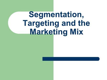 Segmentation, Targeting and the Marketing Mix Marketing Strategies Investigate Segmentation Opportunities Determine Target Market Develop the Marketing.