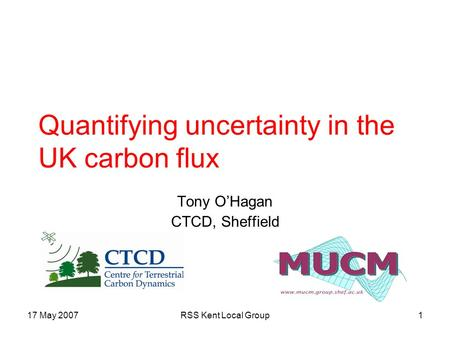17 May 2007RSS Kent Local Group1 Quantifying uncertainty in the UK carbon flux Tony O'Hagan CTCD, Sheffield.
