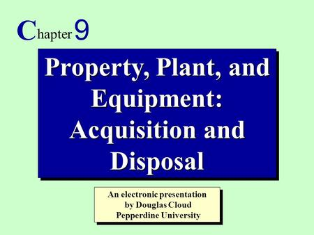 1 Property, Plant, and Equipment: Acquisition and Disposal C hapter 9 An electronic presentation by Douglas Cloud Pepperdine University An electronic presentation.