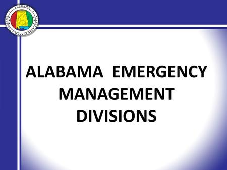 ALABAMA EMERGENCY MANAGEMENT DIVISIONS. Provide timely and accurate information for senior elected officials and the general public. Manage the flow of.