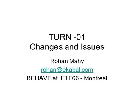 TURN -01 Changes and Issues Rohan Mahy BEHAVE at IETF66 - Montreal.