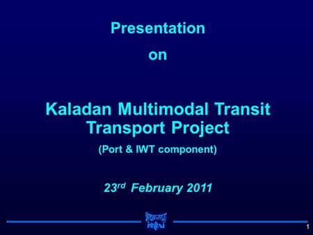 1 Presentation on Kaladan Multimodal Transit Transport Project (Port & IWT component) 23 rd February 2011.