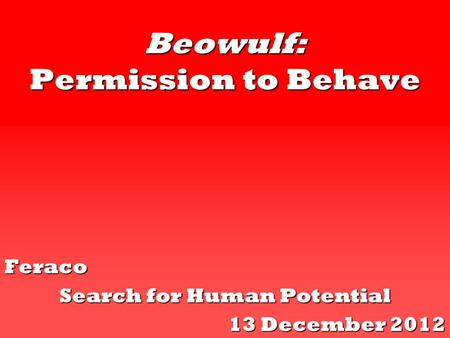 Beowulf: Permission to Behave Feraco Search for Human Potential 13 December 2012.