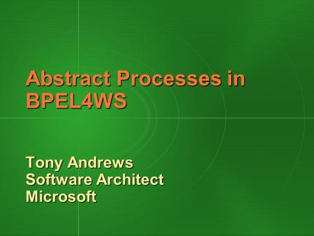Abstract Processes in BPEL4WS Tony Andrews Software Architect Microsoft.