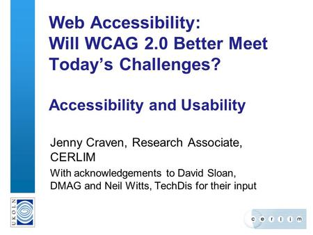 Web Accessibility: Will WCAG 2.0 Better Meet Today's Challenges? Accessibility and Usability Jenny Craven, Research Associate, CERLIM With acknowledgements.