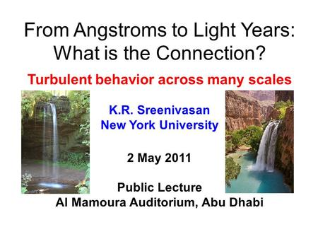 From Angstroms to Light Years: What is the Connection? Turbulent behavior across many scales K.R. Sreenivasan New York University 2 May 2011 Public Lecture.