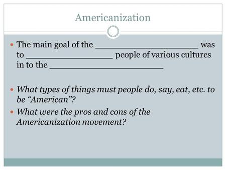 Americanization The main goal of the ___________________ was to ________________ people of various cultures in to the _____________________ What types.