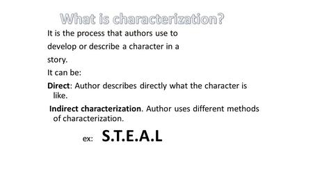 It is the process that authors use to develop or describe a character in a story. It can be: Direct: Author describes directly what the character is like.