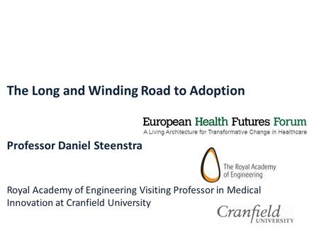 A Living Architecture for Transformative Change in Healthcare The Long and Winding Road to Adoption Professor Daniel Steenstra Royal Academy of Engineering.