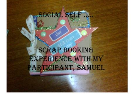 Social self ….. Scrap booking experience with my participant, Samuel.