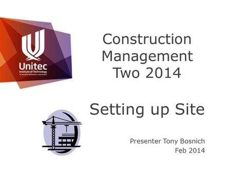 Construction Management Two 2014 Setting up Site Presenter Tony Bosnich Feb 2014.