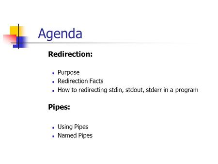 Agenda  Redirection: Purpose Redirection Facts How to redirecting stdin, stdout, stderr in a program  Pipes: Using Pipes Named Pipes.