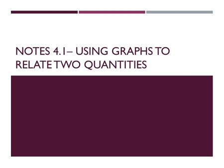 NOTES 4.1– USING GRAPHS TO RELATE TWO QUANTITIES.