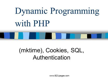 Www.BZUpages.com Dynamic Programming with PHP (mktime), Cookies, SQL, Authentication.
