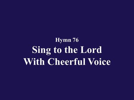Hymn 76 Sing to the Lord With Cheerful Voice. Verse 1 All people that on earth do dwell, sing to the Lord with cheerful voice!