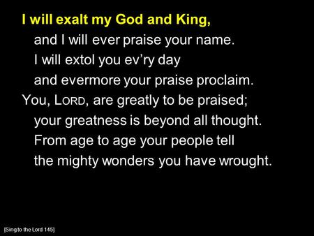 I will exalt my God and King, and I will ever praise your name. I will extol you ev'ry day and evermore your praise proclaim. You, L ORD, are greatly to.