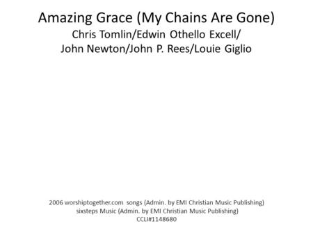 Amazing Grace (My Chains Are Gone) Chris Tomlin/Edwin Othello Excell/ John Newton/John P. Rees/Louie Giglio 2006 worshiptogether.com songs (Admin. by EMI.