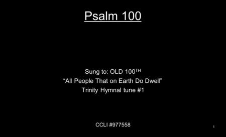 "Psalm 100 Sung to: OLD 100 TH ""All People That on Earth Do Dwell"" Trinity Hymnal tune #1 CCLI #977558 1."
