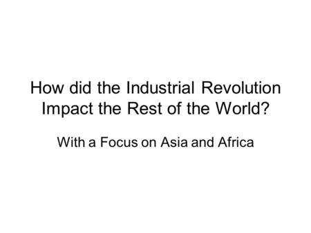 How did the Industrial Revolution Impact the Rest of the World? With a Focus on Asia and Africa.
