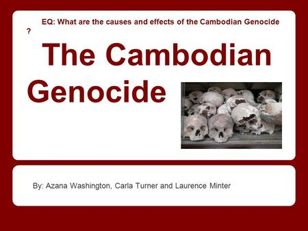 EQ: What are the causes and effects of the Cambodian Genocide ? The Cambodian Genocide By: Azana Washington, Carla Turner and Laurence Minter.