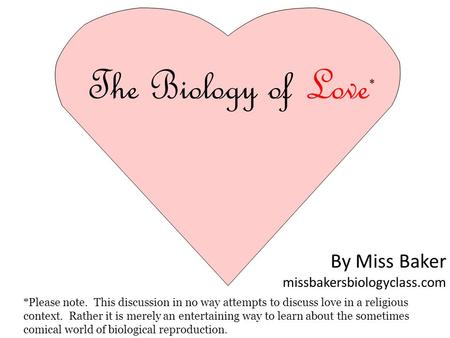 The Biology of Love * *Please note. This discussion in no way attempts to discuss love in a religious context. Rather it is merely an entertaining way.