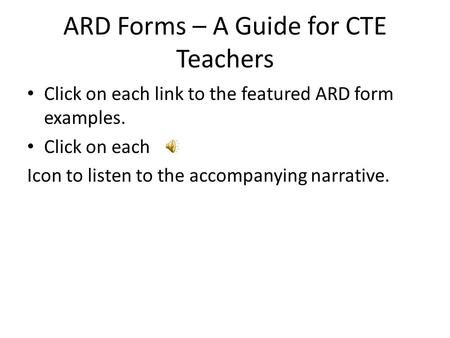 ARD Forms – A Guide for CTE Teachers Click on each link to the featured ARD form examples. Click on each Icon to listen to the accompanying narrative.