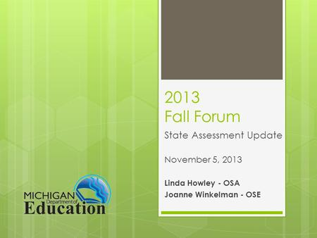 2013 Fall Forum State Assessment Update November 5, 2013 Linda Howley - OSA Joanne Winkelman - OSE.