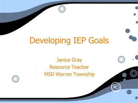 Developing IEP Goals Janice Gray Resource Teacher MSD Warren Township Janice Gray Resource Teacher MSD Warren Township.