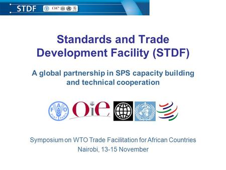 Standards and Trade Development Facility (STDF) A global partnership in SPS capacity building and technical cooperation Symposium on WTO Trade Facilitation.