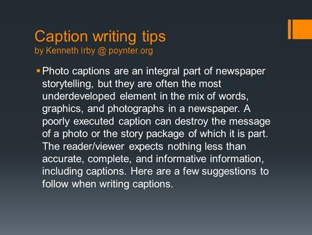 Caption writing tips by Kenneth poynter.org  Photo captions are an integral part of newspaper storytelling, but they are often the most underdeveloped.