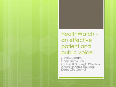 HealthWatch – an effective patient and public voice Steve Studham: Chair, Derby LINk Cath Roff: Strategic Director- Adults, Health & Housing, Derby City.