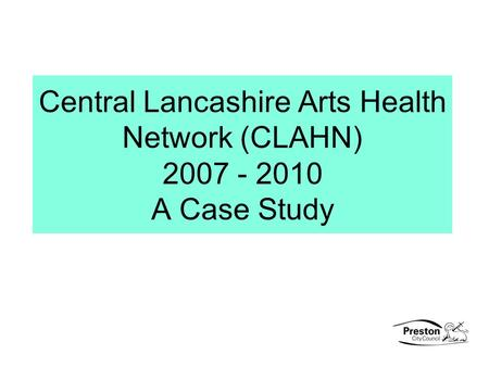 Central Lancashire Arts Health Network (CLAHN) 2007 - 2010 A Case Study.