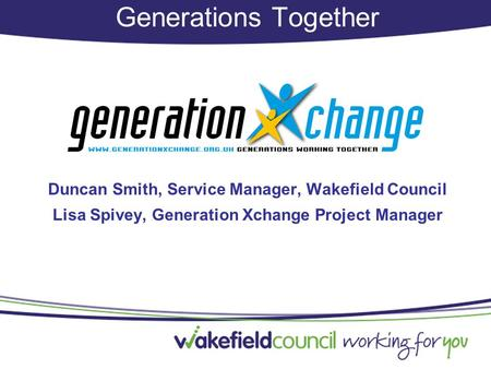Generations Together Duncan Smith, Service Manager, Wakefield Council Lisa Spivey, Generation Xchange Project Manager.