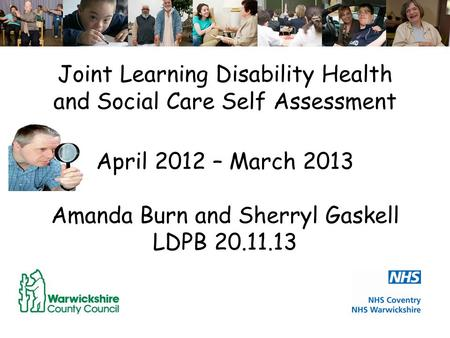 Joint Learning Disability Health and Social Care Self Assessment April 2012 – March 2013 Amanda Burn and Sherryl Gaskell LDPB 20.11.13.