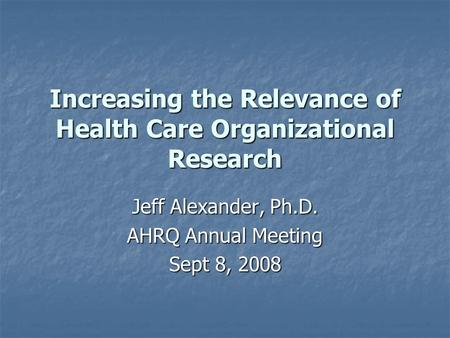 Increasing the Relevance of Health Care Organizational Research Jeff Alexander, Ph.D. AHRQ Annual Meeting Sept 8, 2008.